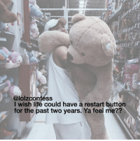 GIANT TEDDY BEAR AG confess confession confessing: @lolzconfess  I wish life could have a restart button  for the past two years. Ya feel me?? GIANT TEDDY BEAR AG confess confession confessing