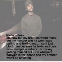 yooo this is messed up confessing confession confess: @lolzconfess  ldk how but my brothers weird friend  got my number and he won't stop  calling and texting me... I cant just  block him because he texts and calls  from multiple numbers. Im low key  getting freaked out... He whispers  baby girl in the phone and my brother  won't do anything yooo this is messed up confessing confession confess