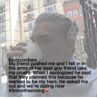 Memes, My Hero, and 🤖: @lolzconfess  My friend pushed me and l fell in in  the arms of her best guy friend (aka  my crush. When I apologized he said  that they planned this because he  wanted to be my hero. He asked me  out and we're dating now  my cat is so obnoxious but i love it confess confession confessing