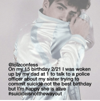 Alive, Birthday, and Dad: @lolzconfess  On my 15 birthday 2/21 l was woken  up by my dad at 1 to talk to a police  officer about my sister trying to  commit suicide not the best birthday  but I'm happy she is alive  ttsuicideisnotthewayout if you guys are ever feeling down about yourself or if you feel horrible then don't ever be scared to dm my personal or my spam account, i don't want anyone to feel that way.💖 confess confession confessing
