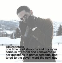 Memes, Psych, and Mom: @lolzconfess  one time i did shrooms and my mom  came in my room and i answered all  her questions in primal screams, had  to go to the psych ward the next day i do this all the time 😻 my bf loves it confess confession confessing