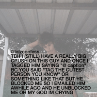 """I LOVE HEARING THESE STORIES THAT INVOLVE SOMETHING I SAY oMG ITS KINDA CUTE AND FUNNY HAHAH confess confession confessing: @lolzconfess  TBH l (STILL HAVE A REALLY BIG  CRUSH ON THIS GUY AND ONCE  TAGGED HIM SAYING a caption""""  BC YOU SAID """"TAG THE CUTEST  PERSON YOU KNOW"""" OR  SOMETHING LIKE THAT BUT HE  BLOCKED ME SO I EMAILED HIM  AWHILE AGO AND HE UNBLOCKED  ME OH MY GOD IM CRYING I LOVE HEARING THESE STORIES THAT INVOLVE SOMETHING I SAY oMG ITS KINDA CUTE AND FUNNY HAHAH confess confession confessing"""