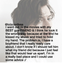 Advice, Bad, and Memes: @lolzconfess  went out to the movies with my  BEST guy FRIEND & I think he took it  the wrong way because at the end he  kissed my cheek and tried to hold  my hand. The problem is, l have a  boyfriend that l really really care  about. I don't know if I should tell him  what my friend did because just feel  like that would tear us apart. I'm in  a really bad place and Could use  some advice i have a terrible headache ugh confess confession confessing