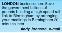 high speed: LONDON businessmen. Save  the government billions of  pounds building a high speed rail  link to Birmingham by arranging  your meetings in Birmingham 20  minutes later.  Andy Johnson, e-mail
