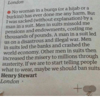 Memes, Banks, and London: London  No woman in a burqa (or a hijab or a  burkini) has ever done me any harm. But  I was sacked (without explanation) by a  man in a suit. Men in suits missold me  pensions and endowments, costing me  thousands of pounds. A man in a suit led  us on a disastrous and illegal war. Men  in suits led the banks and crashed the  world economy. men suits then  increased the misery to millions through  austerity. If we are to start telling people  what to wear, maybe we should b  suits  Henry Stewart  London