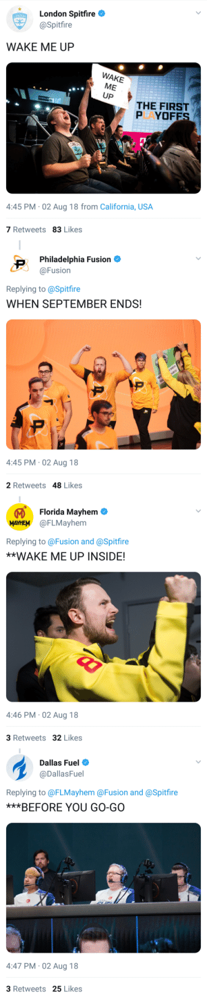 Tumblr, Blog, and California: London Spitfire  @Spitfire  LONDON  WAKE ME UP  WAKE  ME  UP  THE FIRST  PAYOFES  ID  4:45 PM 02 Aug 18 from California, USA  7 Retweets 83 Likes   Philadelphia Fusion  @Fusion  Replying to @Spitfire  WHEN SEPTEMBER ENDS!  4:45 PM 02 Aug 18  2 Retweets 48 Likes   Florida Mayhem  MAYHEM @FLMayhem  Replying to@Fusion and @Spitfire  **WAKE ME UP INSIDE!  4:46 PM 02 Aug 18  3 Retweets 32 Likes   Dallas Fuel  @DallasFuel  Replying to @FLMayhem @Fusion and @Spitfire  ***BEFORE YOU GO-GO  4:47 PM-02 Aug 18  3 Retweets 25 Likes phillyfusion:For once Dallas and I agree