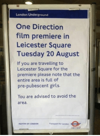 Dank, 🤖, and Transporter: London Underground  One Direction  film premiere in  Leicester Square  Tuesday 20 August  If you are travelling to  Leicester Square for the  premiere please note that the  entire area is full of  pre-pubescent girls.  You are advised to avoid the  area.  Transport for London  MAYOR OF LONDON London UndergroundLADs