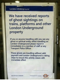 Dank, 🤖, and Ghosts: London Underground  We have received reports  of ghost sightings on  trains, platforms and other  London Underground  property  If you or anyone travelling with you see any  ghost or spiritual entity whilst travelling on  London Underground please report it  immediately to a member of staff or any  Transport Police Officer  These ghosts are travelling without valid  payment and London Underground is taking  steps to ensure this activity ceases with  immediate effect  Transport for London  MAYOR OF LONDON This is London for you http://9gag.com/gag/aG9MLNz?ref=fbp