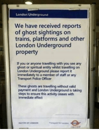 Police, Ensure, and Ghost: London Underground  We have received reports  of ghost sightings on  trains, platforms and other  London Underground  property  If you or anyone travelling with you see any  ghost or spiritual entity whilst travelling on  London Underground please report it  immediately to a member of staff or any  Transport Police Officer  These ghosts are travelling without valid  payment and London Underground is taking  steps to ensure this activity ceases with  immediate effect <p>trouble makers from the underworld.</p>