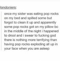 Apparently, Fucking, and God: londoniers:  once my sister was eating pop rocks  on my bed and spilled some but  forgot to clean it up and apparently  some pop rocks got on my pillow bc  in the middle of the night i happened  to drool and i swear to fucking god  there is nothing more terrifying than  having pop rocks exploding all up in  your face when you are asleep Whats poppin'