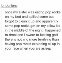 Apparently, Fucking, and God: londoniers:  once my sister was eating pop rocks  on my bed and spilled some but  forgot to clean it up and apparently  some pop rocks got on my pillow bc  in the middle of the night i happened  to drool and i swear to fucking god  there is nothing more terrifying than  having pop rocks exploding all up in  your face when you are asleep I wouldve died