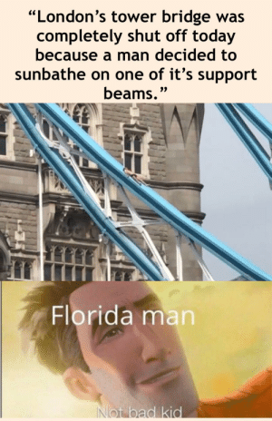 "Bad, Florida Man, and Florida: ""London's tower bridge was  completely shut off today  because a man decided to  sunbathe on one of it's support  beams.""  Florida man  Not bad kid reality can be whatever i want"