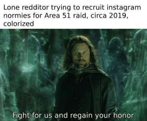 Instagram, Reddit, and Fight: Lone redditor trying to recruit instagram  normies for Area 51 raid, circa 2019,  colorized  Fight for us and regain your honor What say you?