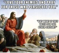 "Love, Enemies, and Who: ""LONE YOUR ENEMIES AND PRAK  FOR THOSE WHO PERSECUTE YOU  ""BUT WHAT IF THEY  VOTED FOR THE  OTHER CAESAR?  ""DID I STUTTER?  on imqu Love Your Enemies (unless theyre your political enemies then hate them)"