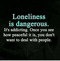 addicting: Loneliness  is dangerous.  It's addicting. Once you see  how peaceful it is, you don't  want to deal with people.