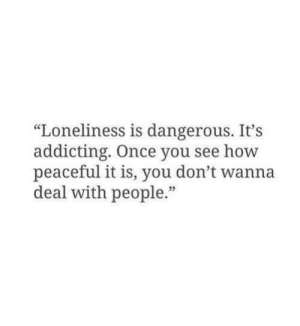 """addicting: """"Loneliness is dangerous. It's  addicting. Once you see how  peaceful it is, you don't wanna  deal with people."""""""