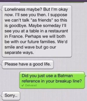 """Batman, Friends, and Future: Loneliness maybe? But I'm okay  now. I'll see you then. I suppose  we can't talk """"as friends"""" so this  is goodbye. Maybe someday l'lI  see you at a table in a restaurant  in France. Perhaps we will both  be with our future families. We'd  smile and wave but go our  separate ways.  Please have a good life.  Did you just use a Batman  reference in your breakup line?  V Delivered  Sorry.. I wouldnt even be upset tbh, well played   Follow for more relatable love and life quotes     feel free to message me or submit posts!!"""