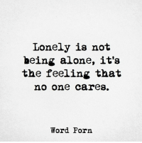 Lonely is not  being alone, it's  the feeling that  no one care  Word Porn