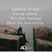 Being alone: Lonely is not  being alone  it's the feeling  that no one cares  AG  ANTHONY  GUCCIARDI