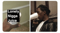Juice, Dank Memes, and Who: Lonely  Nigga  Juice Who up