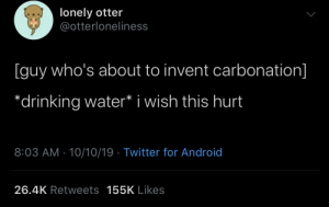 Android, Drinking, and Tumblr: lonely otter  @otterloneliness  guy who's about to invent carbonation]  *drinking water* i wish this hurt  8:03 AM 10/10/19 Twitter for Android  26.4K Retweets 155K Likes hydro-homies:  Hurty Water