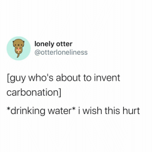 : lonely otter  @otterloneliness  [guy who's about to invent  carbonation]  *drinking water* i wish this hurt