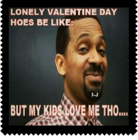 Hoes Be Like: LONELY VALENTINE DAY  HOES BE LIKE:  BUT MY LOVE ME THO,I