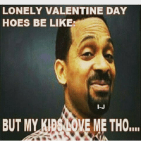 😂😂: LONELY VALENTINE DAY  HOES BE LIKE:  I-J  BUT MY KIBSLOVE ME THO,,,, 😂😂
