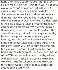 "Being Rich, Club, and Community: Long after this election is over Trump and  Hillary will still be rich. Half of us will be able to  claim we ""won."" The other half will have 4  years to say ""thats why I didn't vote for  Just remember we live in a different America  than they do. We have to live, work and eat  with each other in OUR America. We don't get  to hop on a private jet and fly away from our  communities problems. We are what makes  this country what it is, not the President. He/  she will not stop crime in our neighborhoods,  he won't stop people from stealing your  identity, and she will not stop any one from  shooting up our local night clubs. Hillary will  not come teach your child right from wrong,  but you can. Trump will not come to your  home and teach her math, but you can. WE as  a UNITED people with sound morals, values  and ethics can make this country what ever  we want. Vote for whom ever you want, but  remember WE are the ones that shape our  communities, not them If you want to make a difference in the world start within your own community. Start with yourself, your family, and your lifestyle. Everyday you can choose the world you want to live in with what you buy, watch, and support. We as consumers are the ones who are in control with our demand and ultimately we are all the stakeholders. So if you want to see a better world start with your own life. Repost @dilute_the_power"