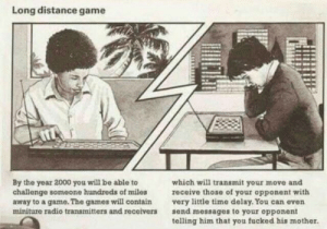 Radio, Game, and Games: Long distance game  By the year 2000 you will be able to  challenge someone hundreds of miles  away to a game. The games will contain  miniture radio transmitters and receivers  which will transmit your move and  receive those of your opponent with  very little time delay. You can even  send messages to your opponent  telling him that you fucked his mother. They predicted it https://t.co/PCfhXGI4Gz