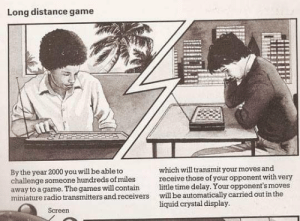 An article from 1982 on the future of gaming: Long distance game  which will transmit your moves and  receive those of your opponent with very  little time delay. Your opponent's moves  will be automatically carried out in the  liquid crystal display.  By the year 2000 you will be able to  challenge someone hundreds of miles  away to a game. The games will contain  miniature radio transmitters and receivers  Screen An article from 1982 on the future of gaming