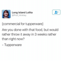 Food, Funny, and Lolita: Long Island Lolita  @Prof_Hinkley  [commercial for tupperware]  Are you done with that food, but would  rather throw it away in 3 weeks rather  than right now?  - Tupperware Accurate @middleclassfancy