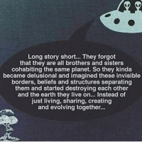 Memes, Earth, and Live: Long story short... They forgot  that they are all brothers and sisters  cohabiting the same planet. So they kinda  became delusional and imagined these invisible  borders, beliefs and structures separating  them and started destroying each other  and the earth they live on... Instead of  just living, sharing, creating  and evolving together... 👽👽👽 Repost @snaybelle