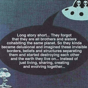 Earth, Live, and Living: Long story short.. They forgot  that they are all brothers and sisters  cohabiting the same planet. So they kinda  became delusional and imagined these invisible  borders, beliefs and structures separating  them and started destroying each other  and the earth they live on.. Instead of  just living, sharing, creating  and evolving together..