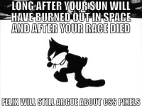 LONGAFTER VOURISUN WILL ~  AND AFTER YOUR RACE DIED  FELIX UILL STILL ARGUE ABOUT CSS PIXELS <p>&ldquo;No hint will be taken&rdquo; - Felix M., www-style, paraphrased</p>