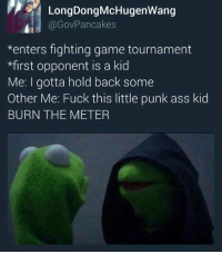 Dank, 🤖, and Meter: LongDongMcHugenwang  Gov Pancakes  *enters fighting game tournament  *first opponent is a kid  Me: I gotta hold back some  Other Me: Fuck this little punk ass kid  BURN THE METER
