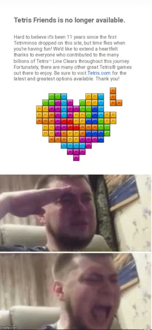 Friends, Journey, and Thank You: longer available  Tetris Friends is no  Hard to believe it's been 11 years since the first  Tetriminos dropped on this site, but time flies when  you're having fun! We'd like to extend a heartfelt  thanks to everyone who contributed to the many  billions of Tetris Line Clears throu gh out this journey  Fortunately, there are many other great Tetris games  out there to enjoy. Be sure to visit Tetris.com for the  latest and greatest op tions available. Thank you!  imgflip.com This is so sad, Alexa play the Nutcracker