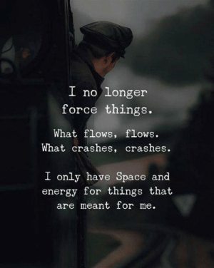 Energy, Space, and Force: longer  force things.  I no  What flows, flows.  What crashes, crashes.  I only have Space and  energy for things that  are meant for me.