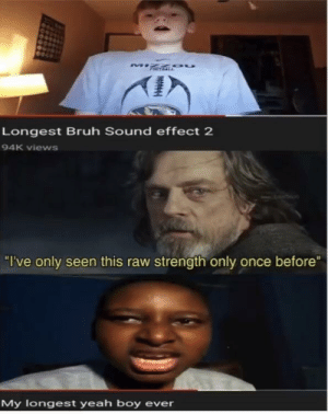 "Yeaaahhhhh boyyyyyy: Longest Bruh Sound effect 2  94K views  ""I've only seen this raw strength only once before""  My logest yeah boy ever Yeaaahhhhh boyyyyyy"