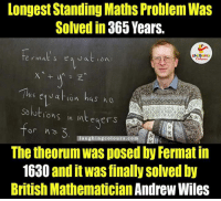 About Maths aka Khauff.. ;): Longest Standing Maths Problem Was  Solved in 365 Years.  is eg J at lon has ho  solutions in integers  or h  laughing colours.com  The theorumwas posed by Fermat in  1630 and it was finally solved by  British Mathematician Andrew Wiles About Maths aka Khauff.. ;)