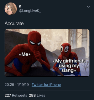 Dank, Iphone, and Memes: @LongLiveK  Accurate  Me  My girlfriends  using my  slang*  20:25 1/19/19 Twitter for iPhone  227 Retweets 288 Likes One of the most wholesome parts of friendships/relationships by MGLLN MORE MEMES