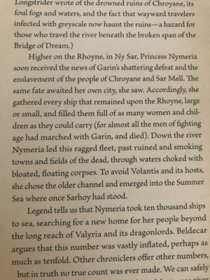 News, Saw, and Smoking: Longstrider  wrote  of  the  drowned  ruins  of Chroyane, its  foul fogs and waters, and the fact that wayward travelers  infected with greyscale now haunt the ruins-a hazard for  those who travel the river beneath the broken span of the  Bridge of Dream.)  Higher on the Rhoyne, in Ny Sar, Princess Nymeria  soon received the news of Garin's shattering defeat and the  enslavement of the people of Chroyane and Sar Mell. The  same fate awaited her own city, she saw. Accordingly, she  gathered every ship that remained upon the Rhoyne, large  or small, and filled them full of as many women and chil-  dren as they could carry (for almost all the men of fighting  age had marched with Garin, and died). Down the river  Nymeria led this ragged fleet, past ruined and smoking  towns and fields of the dead, through waters choked with  bloated, floating corpses. To avoid Volantis and its hosts,  she chose the older channel and emerged into the Summer  Sea where once Sarhoy had stood.  Legend tells us that Nymeria took ten thousand ships  to sea, searching for a new home for her people beyond  the long reach of Valyria and its dragonlords. Beldecar  argues that this number was vastly inflated, perhaps as  much as tenfold. Other chroniclers offer other numbers,  but in truth no true count was ever made. We can safely Do you think Arya's direwolf's namesake Nymeria could be foreshadowing her playing a part in the war to come? Or am I reading WAAAAY to much into this? Will Nymeria come to lead the survivors out of the crypts through secret tunnels to safety? Or am I just reading way too much into this?