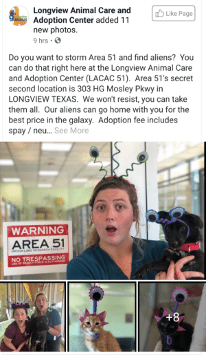 blessedimagesblog:  Blessed adoption idea.: Longview Animal Care and  Adoption Center added 11  new photos  9 hrs .  Like Page  Longview  AIMAL CEER  Do you want to storm Area 51 and find aliens? You  can do that right here at the Longview Animal Care  and Adoption Center (LACAC 51). Area 51's secret  second location is 303 HG Mosley Pkwy in  LONGVIEW TEXAS. We won't resist, you can take  them all. Our aliens can go home with you for the  best price in the galaxy. Adoption fee includes  spay ne.. See More  WARNING  AREA 51  GROOM LAKE RESEARCH FACILITY  NO TRESPASSING  USE OF DEADLY FORCE IS AUTHORIZED  +8 blessedimagesblog:  Blessed adoption idea.