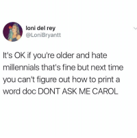"""Don't ask me Carol"" 😂💀 https://t.co/vtEigzgiHj: loni del rey  @LoniBryantt  It's OK if you're older and hate  millennials that's fine but next time  you can't figure out how to print a  word doc DONT ASK ME CAROL ""Don't ask me Carol"" 😂💀 https://t.co/vtEigzgiHj"