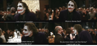 Harvey Dent, Joker, and Party: Lonly have one question  Where is Harvey Dent?  where Harvey is?  Do you know where I can find Harvey?  I need to talk to him.  You know who he is? shittymoviedetails: Oft overlooked continuity error in The Dark Knight (2008): When Joker invades the party, he announces that he only has one question to ask. He then proceeds to ask at least two questions.