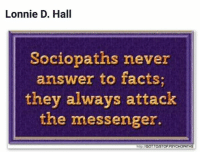 Lonnie D. Hall  Sociopaths never  answer to facts;  they always attack  the messenger.  GOTTOWSTOPPSYCHOPATHS
