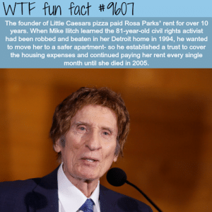 Detroit, Little Caesars, and Pizza: LONo#  WTF fun fact #07  The founder of Little Caesars pizza paid Rosa Parks' rent for over 10  years. When Mike litch learned the 81-year-old civil rights activist  had been robbed and beaten in her Detroit home in 1994, he wanted  to move her to a safer apartment- so he established a trust to cover  the housing expenses and continued paying her rent every single  month until she died in 2005.
