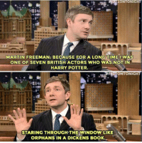 Martin, Memes, and Windows: LONTONIGHT  -114  MARTIN FREEMAN: BECAUSE FOR A LONG TIME I WAS  ONE OF SEVEN BRITISH ACTORS WHO WAS NOT IN  HARRY POTTER.  BFALLONTONIGHT  STARING THROUGH THE WINDOW LIKE  ORPHANS IN A DICKENS BOOK.