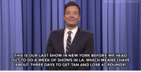 """<p><b>- <a href=""""http://www.nbc.com/the-tonight-show/video/canadians-fear-a-trump-presidency-jeb-bush-turns-63-monologue/2983706"""" target=""""_blank"""">Jimmy Fallon's Monologue; February 11, 2015</a></b></p>: LONTONIGHT  THIS ISOUR LAST SHOW IN NEW YORK BEFORE WE HEAD  OUT TO DOA  WEEK OF SHOWS IN LA. WHICH MEANSI HAVE  ABOUT THREE DAYS TO GET TAN AND LOSE 40 POUNDS! <p><b>- <a href=""""http://www.nbc.com/the-tonight-show/video/canadians-fear-a-trump-presidency-jeb-bush-turns-63-monologue/2983706"""" target=""""_blank"""">Jimmy Fallon's Monologue; February 11, 2015</a></b></p>"""