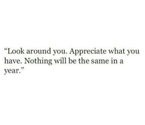 "Look Around: ""Look around you. Appreciate what you  have. Nothing will be the same in a  year."""